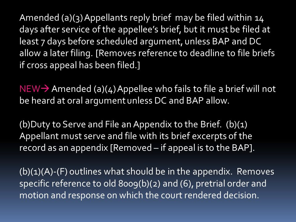 Amended (a)(3) Appellants reply brief may be filed within 14 days after service of the appellee's brief, but it must be filed at least 7 days before scheduled argument, unless BAP and DC allow a later filing. [Removes reference to deadline to file briefs if cross appeal has been filed.]